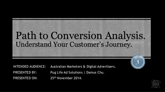 Path to Conversion Analysis. Understand Your Customer's Journey.  1  INTENDED AUDIENCE: Australian Marketers & Digital Adv...