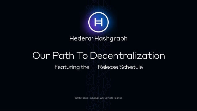Our Path To Decentralization Featuringthe ReleaseSchedule ©2019 Hedera Hashgraph, LLC. All rights reserved.