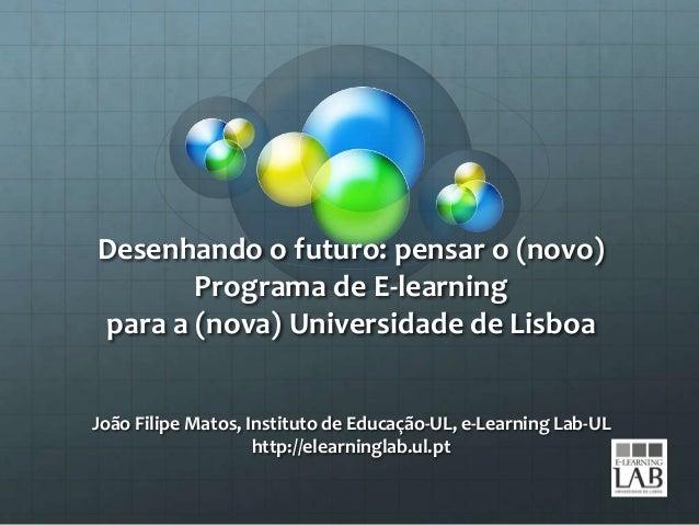 Desenhando o futuro: pensar o (novo) Programa de E-learning para a (nova) Universidade de Lisboa João Filipe Matos, Instit...