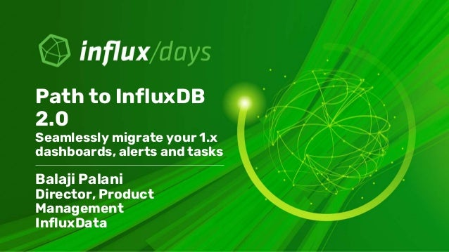 Balaji Palani Director, Product Management InfluxData Path to InfluxDB 2.0 Seamlessly migrate your 1.x dashboards, alerts ...