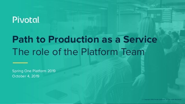 © Copyright 2019 Pivotal Software, Inc. All rights Reserved. Spring One Platform 2019 October 4, 2019 Path to Production a...
