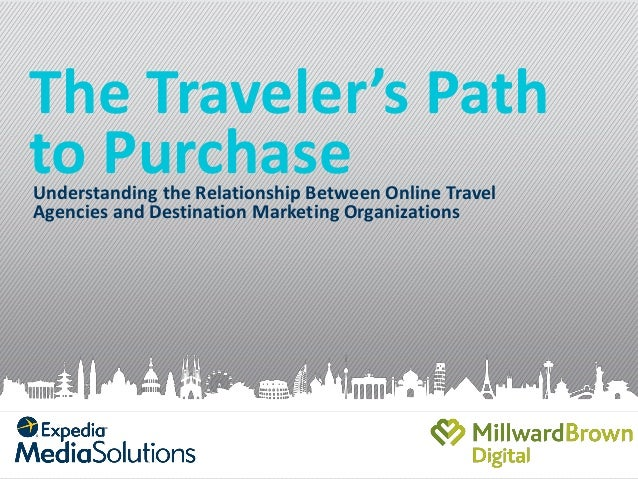 The Traveler's Path to Purchase Understanding the Relationship Between Online Travel Agencies and Destination Marketing Or...