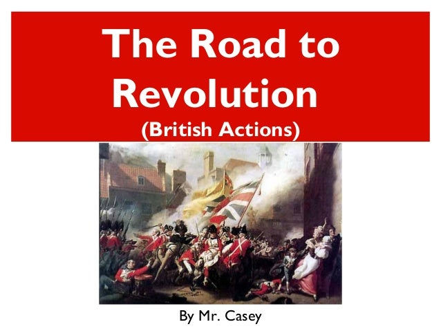 The Road toRevolution(British Actions)By Mr. Casey