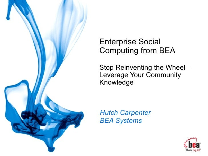 Enterprise Social Computing from BEA Stop Reinventing the Wheel – Leverage Your Community Knowledge Hutch Carpenter BEA Sy...