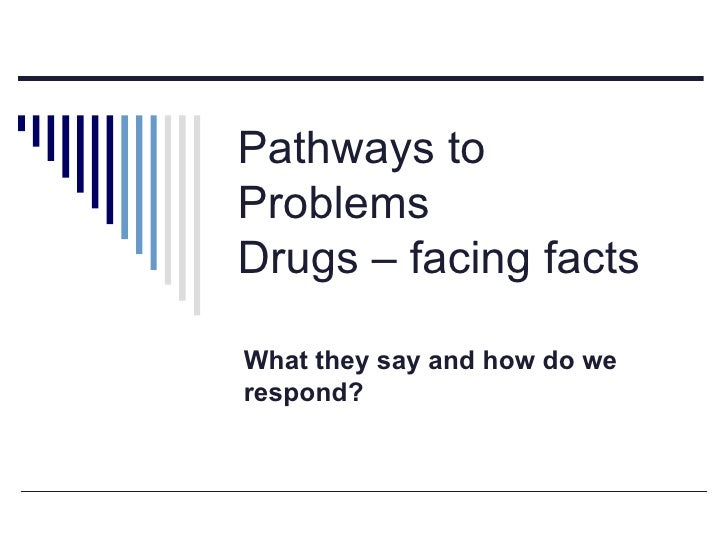 Pathways to Problems Drugs – facing facts What they say and how do we respond?