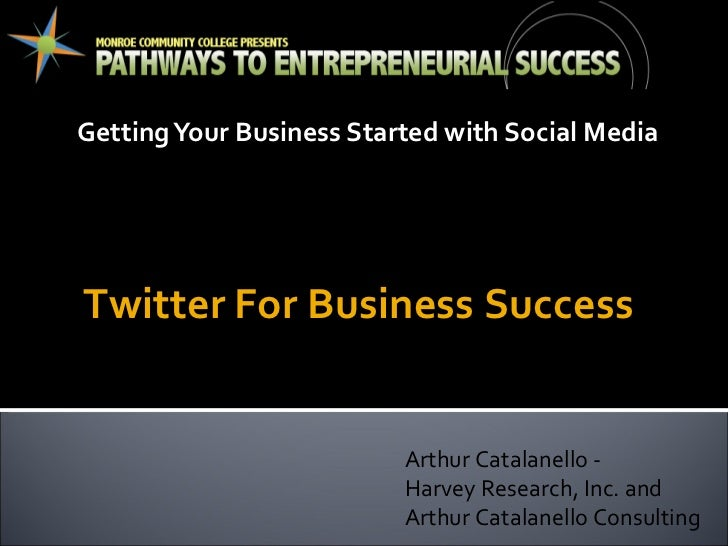 Getting Your Business Started with Social Media Arthur Catalanello -  Harvey Research, Inc. and Arthur Catalanello Consult...