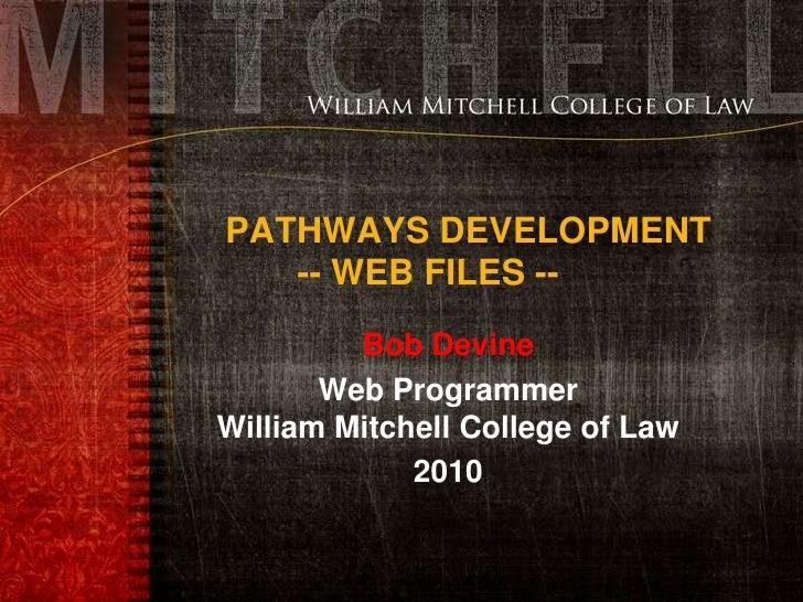 PATHWAYS DEVELOPMENT-- WEB FILES --<br />Bob Devine <br />Web ProgrammerWilliam Mitchell College of Law<br />2010<br />