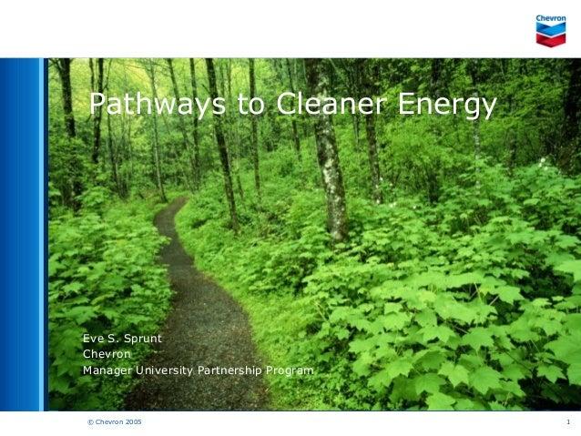 © Chevron 2005 1Pathways to Cleaner EnergyEve S. SpruntChevronManager University Partnership Program