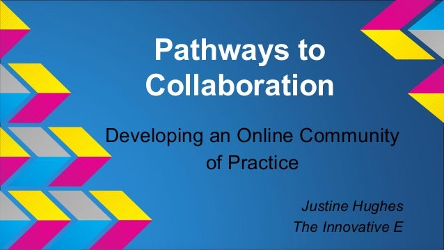 Pathways to Collaboration Developing an Online Community of Practice Justine Hughes The Innovative E