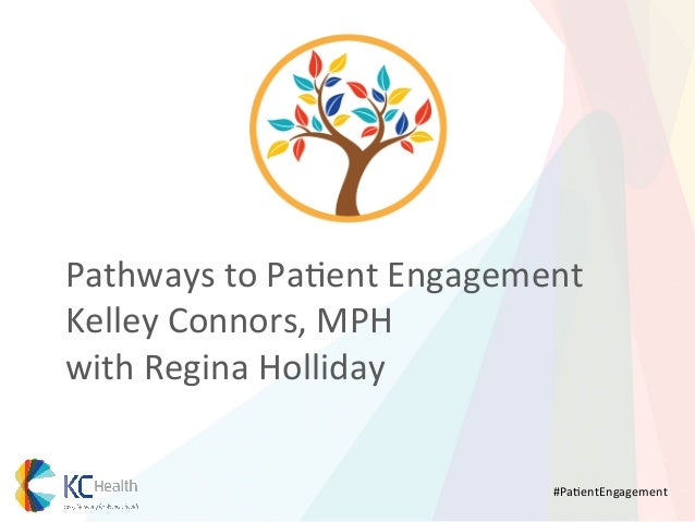 Pathways	   to	   Pa*ent	   Engagement	    Kelley	   Connors,	   MPH	    with	   Regina	   Holliday	    	    #Pa*entEngage...