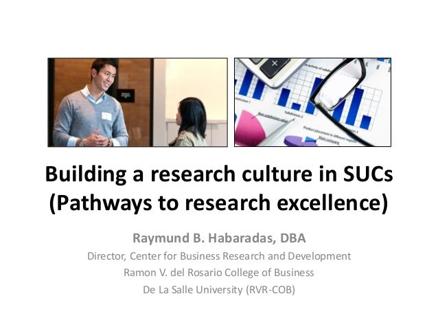 Building a research culture in SUCs (Pathways to research excellence) Raymund B. Habaradas, DBA Director, Center for Busin...