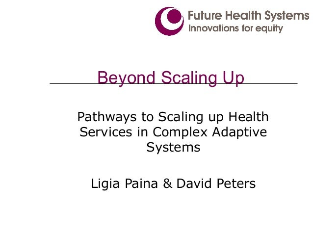 Beyond Scaling Up Pathways to Scaling up Health Services in Complex Adaptive Systems Ligia Paina & David Peters