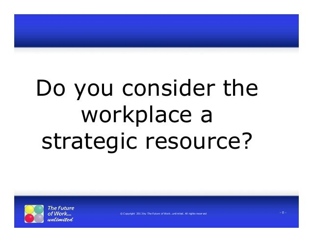 © Copyright 2013 by The Future of Work…unlimited. All rights reserved - 0 - Do you consider the workplace a strategic reso...