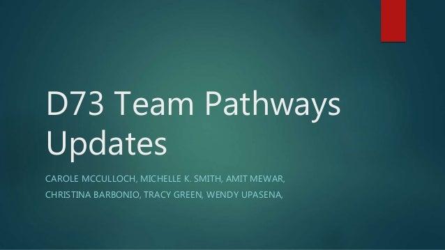D73 Team Pathways Updates CAROLE MCCULLOCH, MICHELLE K. SMITH, AMIT MEWAR, CHRISTINA BARBONIO, TRACY GREEN, WENDY UPASENA,