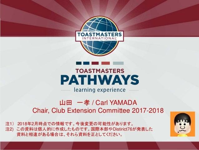 山田 一孝 / Carl YAMADA Chair, Club Extension Committee 2017-2018 注1) 2018年2月時点での情報です。今後変更の可能性があります。 注2) この資料は個人的に作成したものです。国際本...