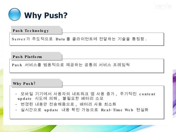 Why Push? Why Push? <ul><ul><li>-  모바일 기기에서 사용자의 네트워크 앱 사용 증가 ,  주기적인  content update  시도에 의해 ,  불필요한 배터리 소모 </li></ul></u...