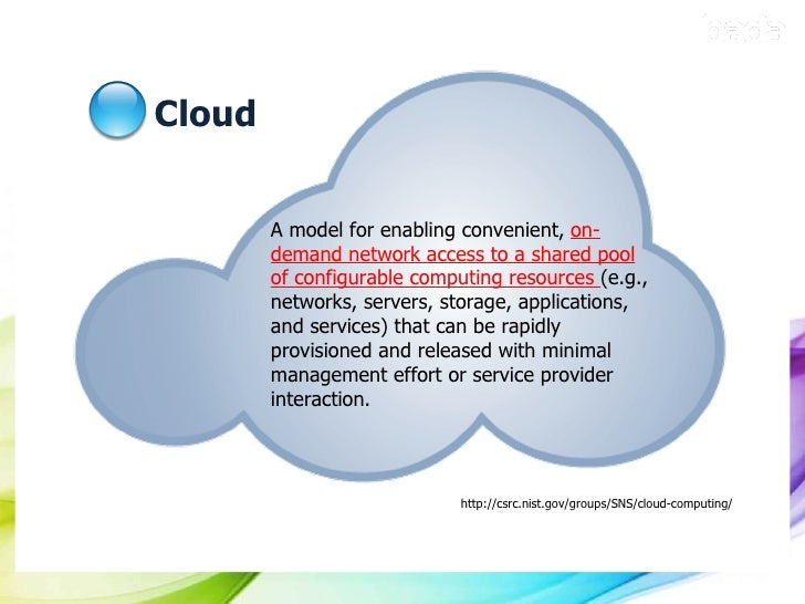 Cloud http://csrc.nist.gov/groups/SNS/cloud-computing/ A model for enabling convenient,  on-demand network access to a sha...