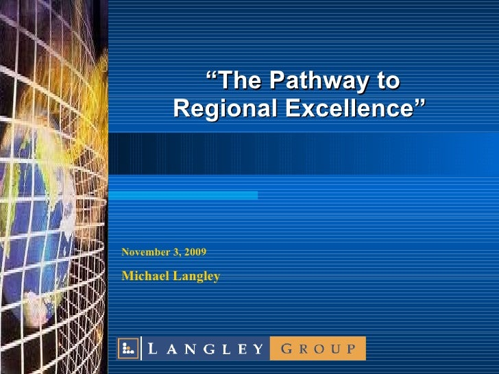 """"""" The Pathway to Regional Excellence"""" November 3 , 2009 Michael Langley"""
