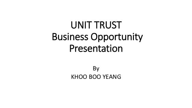 UNIT TRUST Business Opportunity Presentation By KHOO BOO YEANG