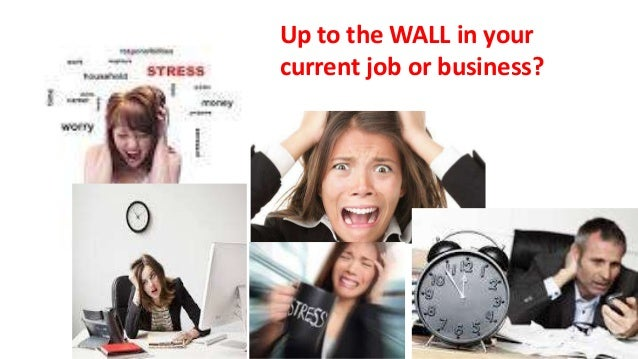 Up to the WALL in your current job or business?