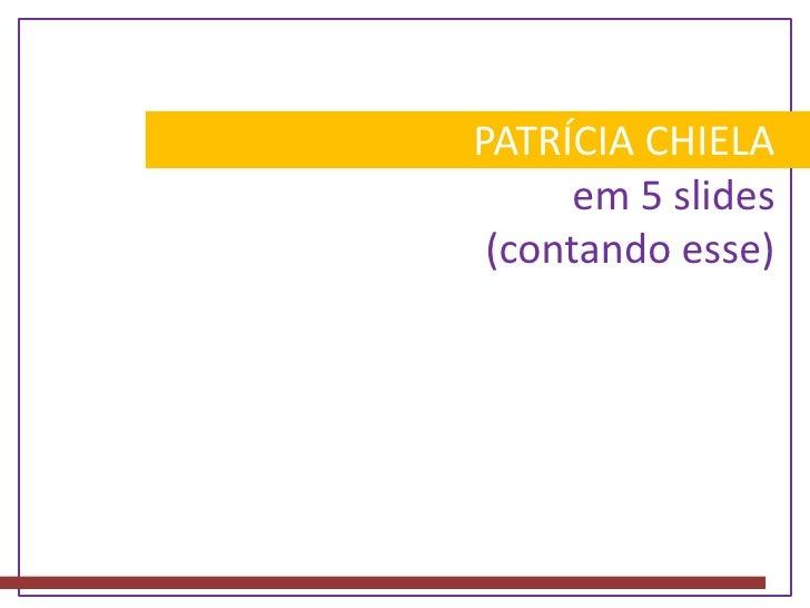PATRÍCIA CHIELA em 5 slides(contando esse)<br />