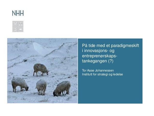 På tide med et paradigmeskift i innovasjons- og entreprenørskapstankegangen (?) Tor Aase Johannessen Institutt for strateg...