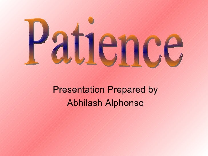 Presentation Prepared by Abhilash Alphonso Patience