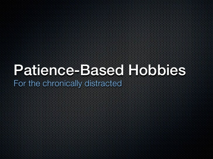 Patience-Based HobbiesFor the chronically distracted