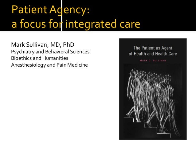 Patient Agency: a focus for integrated care Mark Sullivan, MD, PhD Psychiatry and Behavioral Sciences Bioethics and Humani...