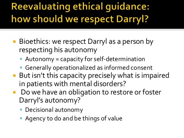  Bioethics: we respect Darryl as a person by respecting his autonomy  Autonomy = capacity for self-determination  Gener...