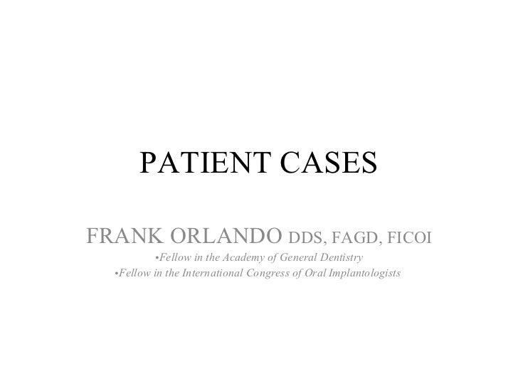 PATIENT CASES <ul><li>FRANK ORLANDO  DDS, FAGD, FICOI </li></ul><ul><li>Fellow in the Academy of General Dentistry </li></...