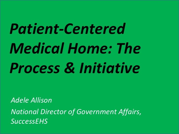 Patient-Centered Medical Home: The Process & Initiative Adele Allison National Director of Government Affairs, SuccessEHS