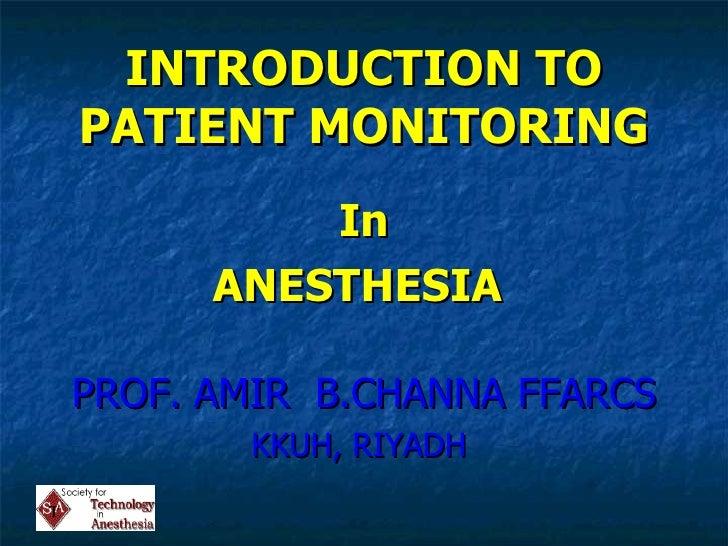 INTRODUCTION TO PATIENT MONITORING <ul><li>In </li></ul><ul><li>ANESTHESIA  </li></ul><ul><li>PROF. AMIR  B.CHANNA FFARCS ...