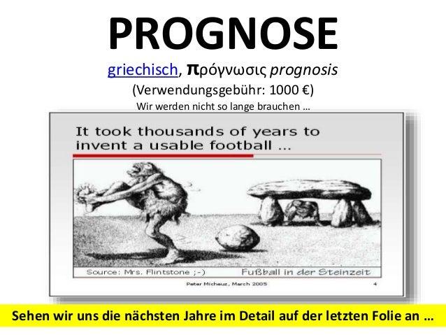 PROGNOSE griechisch, πρóγνωσις prognosis (Verwendungsgebühr: 1000 €) Wir werden nicht so lange brauchen … Sehen wir uns di...