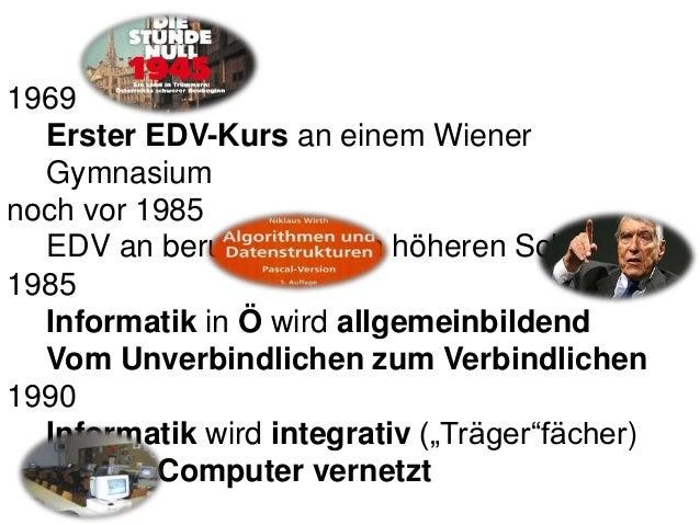 1969 Erster EDV-Kurs an einem Wiener Gymnasium noch vor 1985 EDV an berufsbildenden höheren Schulen 1985 Informatik in Ö w...