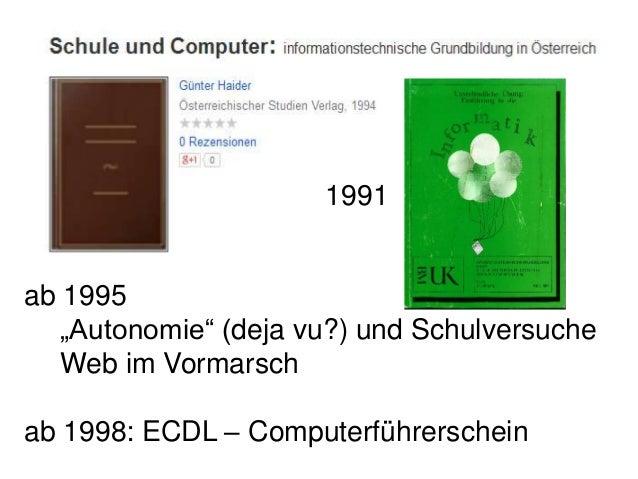 """ab 1995 """"Autonomie"""" (deja vu?) und Schulversuche Web im Vormarsch ab 1998: ECDL – Computerführerschein 1991"""