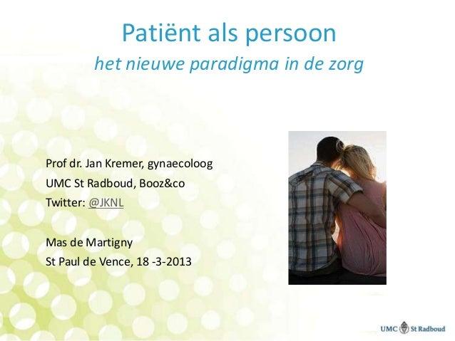 Patiënt als persoon         het nieuwe paradigma in de zorgProf dr. Jan Kremer, gynaecoloogUMC St Radboud, Booz&coTwitter:...