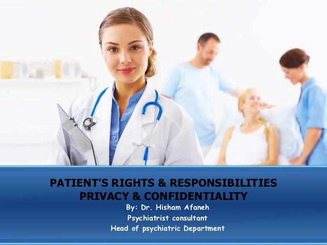PATIENT'S RIGHTS & RESPONSIBILITIES    PRIVACY & CONFIDENTIALITY            By: Dr. Hisham Afaneh             Psychiatrist...