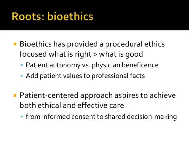  Bioethics has provided a procedural ethics focused what is right > what is good  Patient autonomy vs. physician benefic...