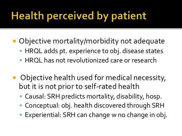  Objective mortality/morbidity not adequate  HRQL adds pt. experience to obj. disease states  HRQL has not revolutioniz...