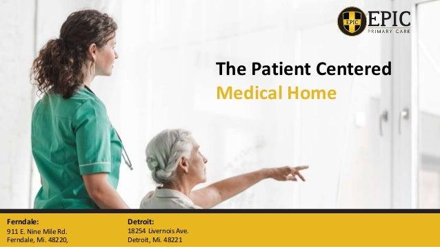 The Patient Centered Medical Home Ferndale: 911 E. Nine Mile Rd. Ferndale, Mi. 48220, Detroit: 18254 Livernois Ave. Detroi...