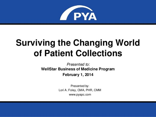 Surviving the Changing World of Patient Collections Presented to: WellStar Business of Medicine Program February 1, 2014 P...