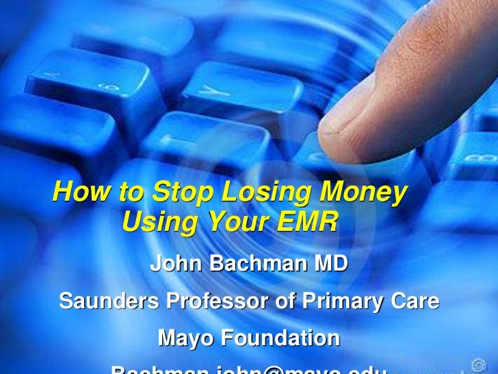 How to Stop Losing Money    Using Your EMR        John Bachman MDSaunders Professor of Primary Care        Mayo Foundation