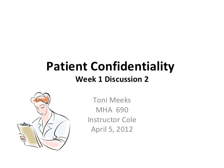 Patient Confidentiality     Week 1 Discussion 2          Toni Meeks           MHA 690        Instructor Cole         April...