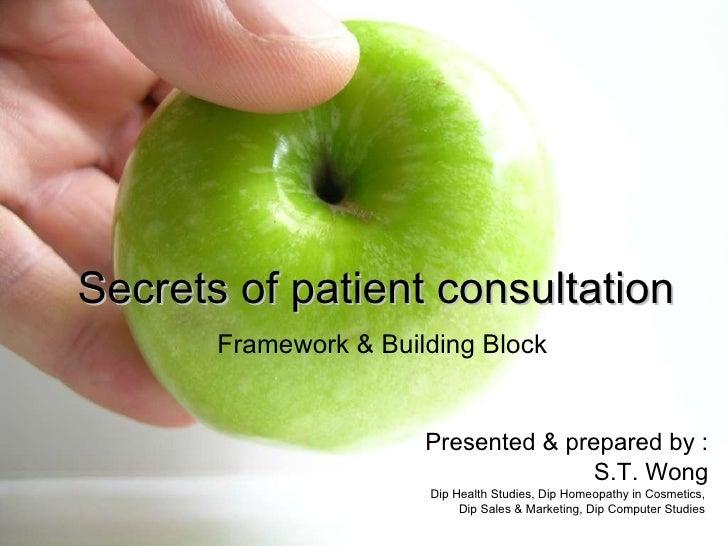 Secrets of patient consultation   Framework & Building Block Presented & prepared by : S.T. Wong Dip Health Studies, Dip H...