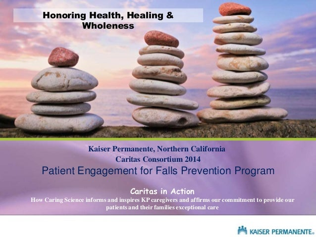 Kaiser Permanente, Northern California Caritas in Action How Caring Science informs and inspires KP caregivers and affirms...