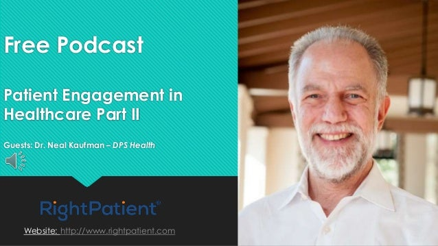 Free Podcast Patient Engagement in Healthcare Part II Guests: Dr. Neal Kaufman – DPS Health Website: http://www.rightpatie...
