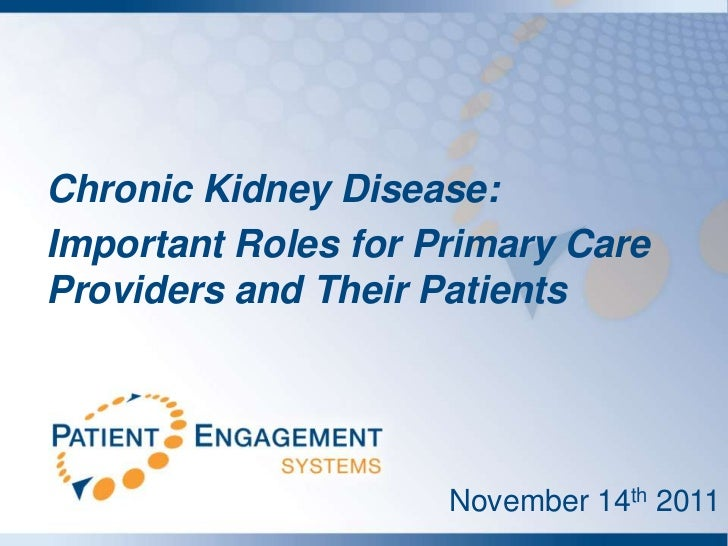 Chronic Kidney Disease:Important Roles for Primary CareProviders and Their Patients                     November 14th 2011
