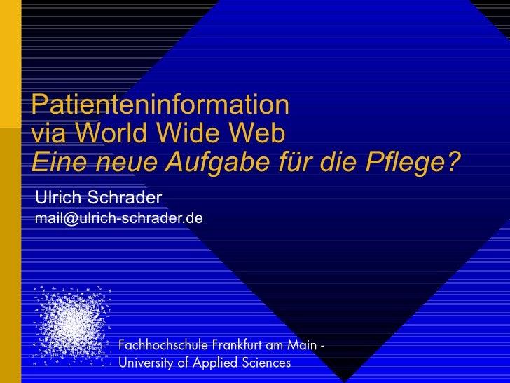 Patienteninformation via World Wide Web Eine neue Aufgabe für die Pflege? Ulrich Schrader [email_address]