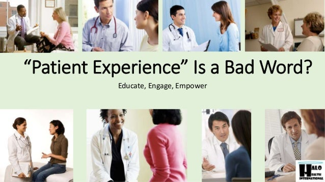 """""""Patient Experience"""" Is a Bad Word? Educate, Engage, Empower"""